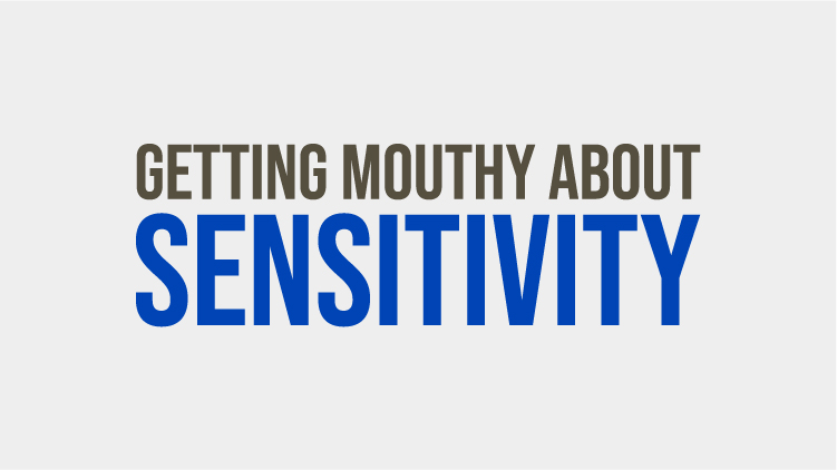 Getting Mouthy About Sensitivity