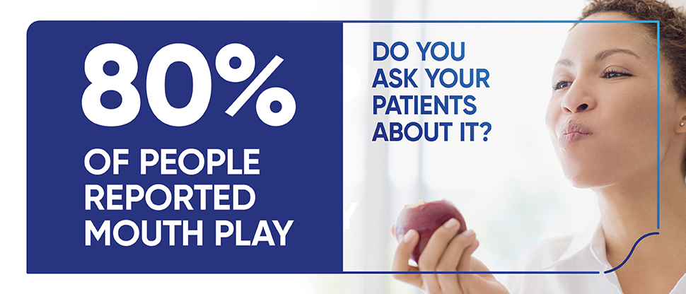 80% of people reported mouth play Do you ask your patients about it?